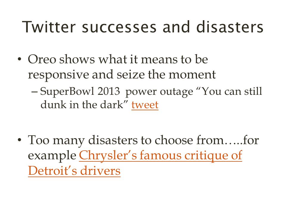Twitter successes and disasters Oreo shows what it means to be responsive and seize the moment – SuperBowl 2013 power outage You can still dunk in the dark tweettweet Too many disasters to choose from…..for example Chrysler's famous critique of Detroit's driversChrysler's famous critique of Detroit's drivers