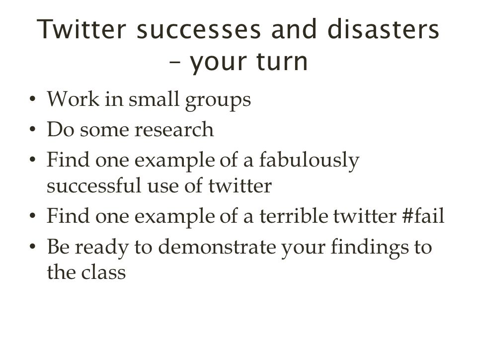 Twitter successes and disasters – your turn Work in small groups Do some research Find one example of a fabulously successful use of twitter Find one example of a terrible twitter #fail Be ready to demonstrate your findings to the class