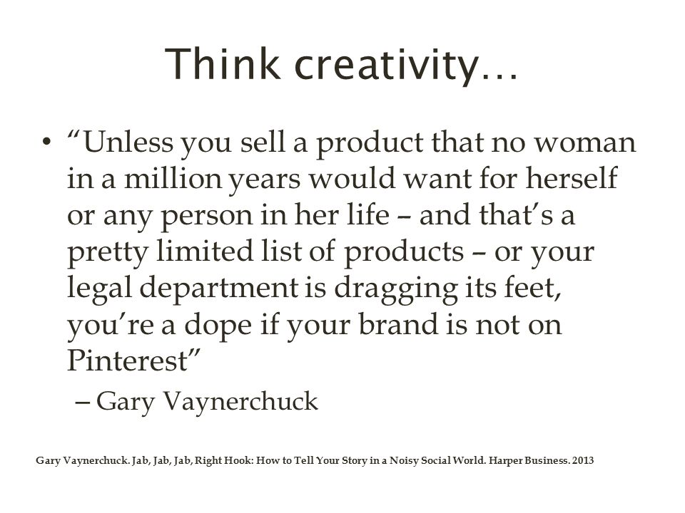 Think creativity… Unless you sell a product that no woman in a million years would want for herself or any person in her life – and that's a pretty limited list of products – or your legal department is dragging its feet, you're a dope if your brand is not on Pinterest – Gary Vaynerchuck Gary Vaynerchuck.
