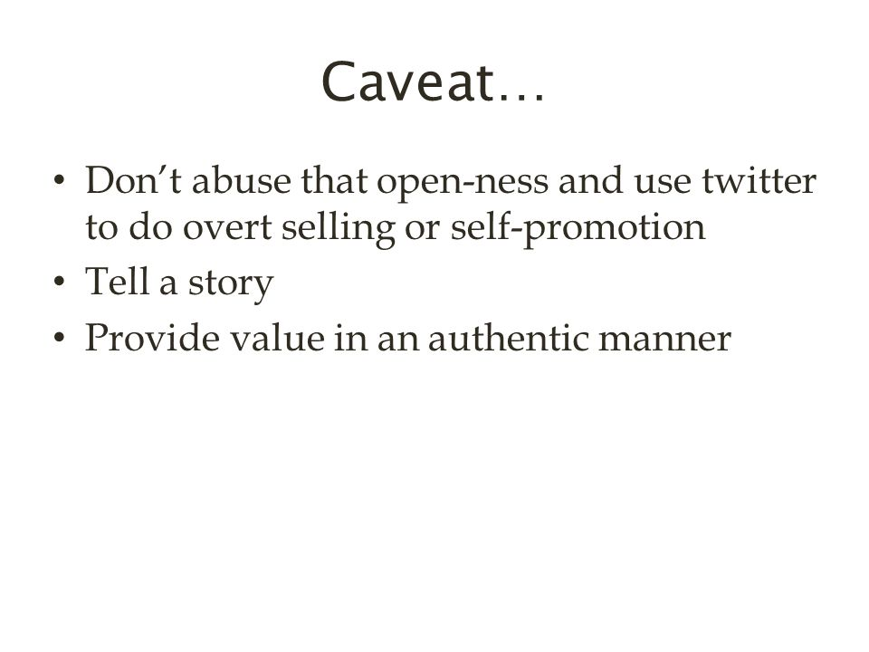 Caveat… Don't abuse that open-ness and use twitter to do overt selling or self-promotion Tell a story Provide value in an authentic manner
