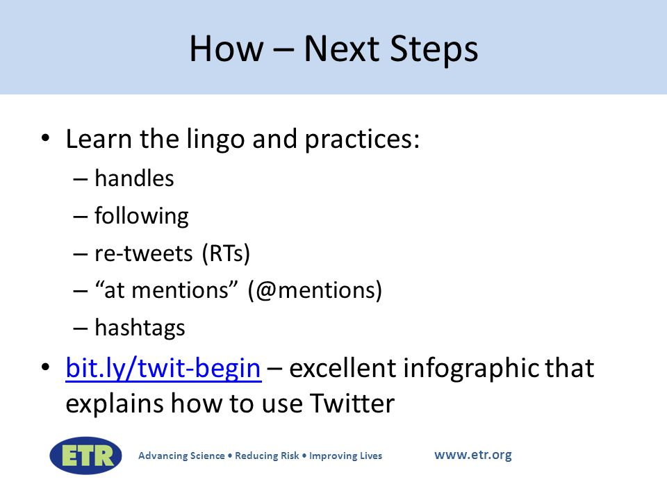 Advancing Science Reducing Risk Improving Lives www.etr.org Learn the lingo and practices: – handles – following – re-tweets (RTs) – at mentions (@mentions) – hashtags bit.ly/twit-begin – excellent infographic that explains how to use Twitter bit.ly/twit-begin How – Next Steps