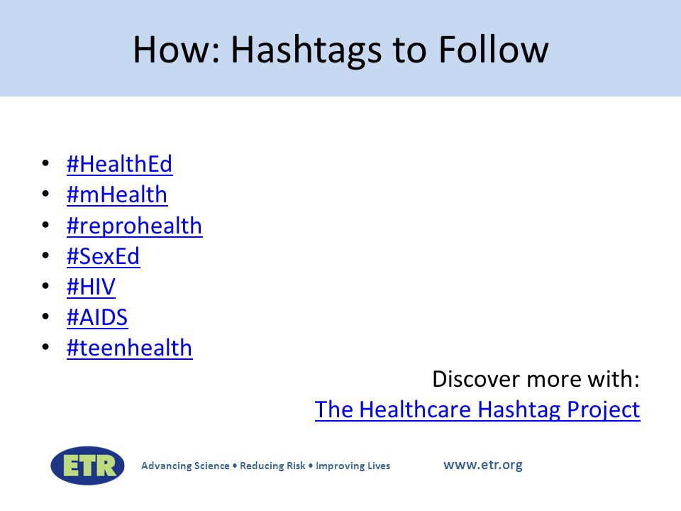 Advancing Science Reducing Risk Improving Lives www.etr.org #HealthEd #mHealth #reprohealth #SexEd #HIV #AIDS #teenhealth Discover more with: The Healthcare Hashtag Project How: Hashtags to Follow