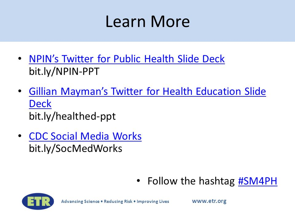 Advancing Science Reducing Risk Improving Lives www.etr.org NPIN's Twitter for Public Health Slide Deck bit.ly/NPIN-PPT NPIN's Twitter for Public Health Slide Deck Gillian Mayman's Twitter for Health Education Slide Deck bit.ly/healthed-ppt Gillian Mayman's Twitter for Health Education Slide Deck CDC Social Media Works bit.ly/SocMedWorks CDC Social Media Works Follow the hashtag #SM4PH#SM4PH Learn More
