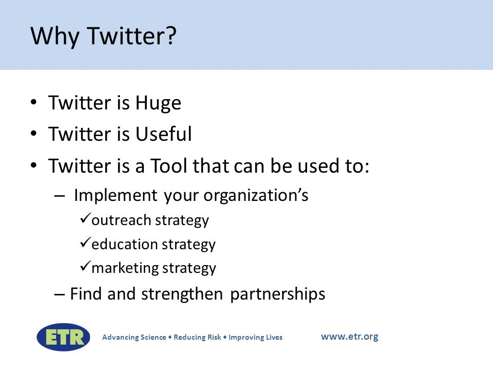 Advancing Science Reducing Risk Improving Lives www.etr.org Twitter is Huge Twitter is Useful Twitter is a Tool that can be used to: – Implement your organization's outreach strategy education strategy marketing strategy – Find and strengthen partnerships Why Twitter