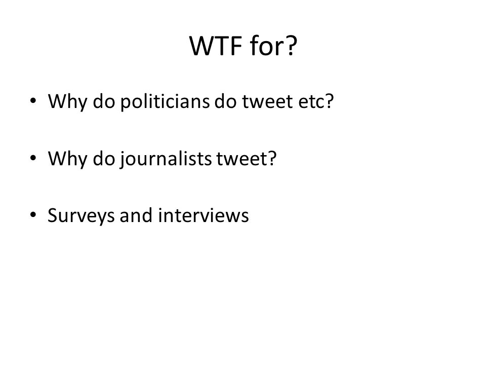 WTF for Why do politicians do tweet etc Why do journalists tweet Surveys and interviews