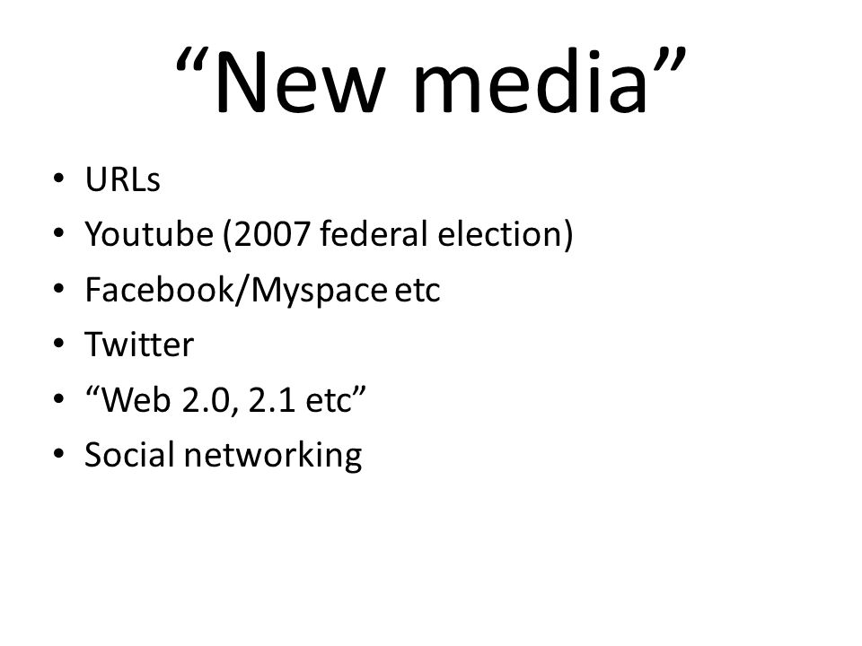 New media URLs Youtube (2007 federal election) Facebook/Myspace etc Twitter Web 2.0, 2.1 etc Social networking