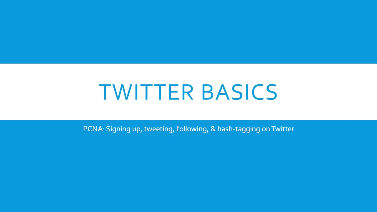 TWITTER BASICS PCNA: Signing up, tweeting, following, & hash-tagging on Twitter