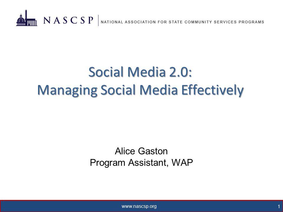 www.nascsp.org 1 Social Media 2.0: Managing Social Media Effectively Alice Gaston Program Assistant, WAP