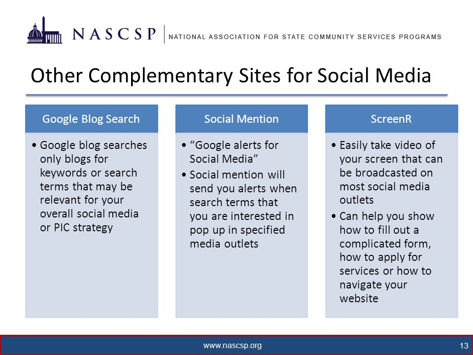 www.nascsp.org 13 Other Complementary Sites for Social Media Google Blog Search Google blog searches only blogs for keywords or search terms that may be relevant for your overall social media or PIC strategy Social Mention Google alerts for Social Media Social mention will send you alerts when search terms that you are interested in pop up in specified media outlets ScreenR Easily take video of your screen that can be broadcasted on most social media outlets Can help you show how to fill out a complicated form, how to apply for services or how to navigate your website