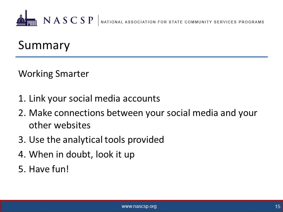 www.nascsp.org 15 Summary Working Smarter 1.Link your social media accounts 2.Make connections between your social media and your other websites 3.Use the analytical tools provided 4.When in doubt, look it up 5.Have fun!