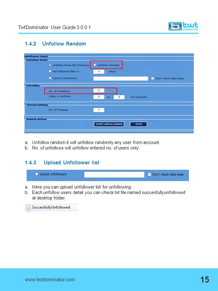 TwtDominator User Guide 3.0.0.1 1.4.2 Unfollow Random www.twtdominator.com 15 a.Unfollow random it will unfollow randomly any user from account. b.No.