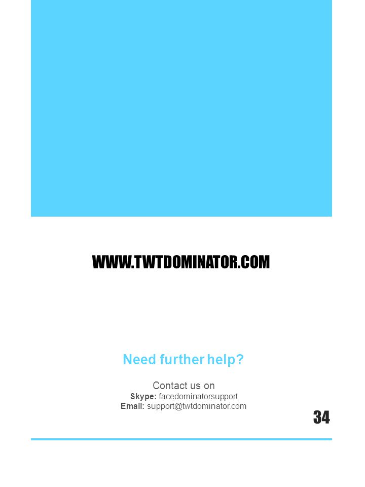 WWW.TWTDOMINATOR.COM Need further help? Contact us on Skype: facedominatorsupport Email: support@twtdominator.com 34