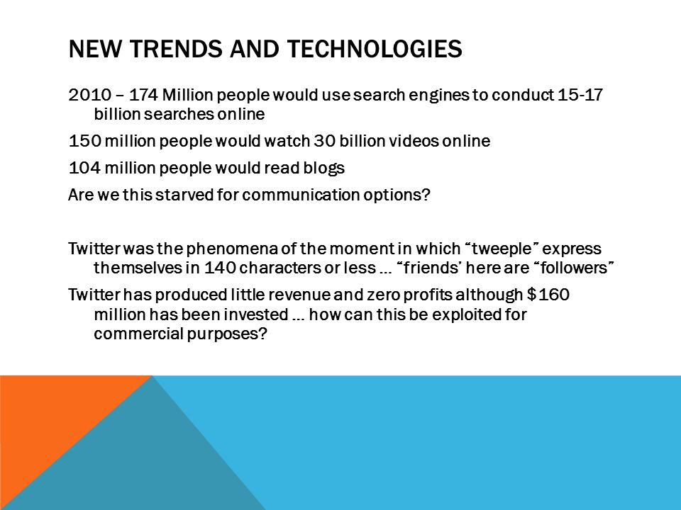 NEW TRENDS AND TECHNOLOGIES 2010 – 174 Million people would use search engines to conduct 15-17 billion searches online 150 million people would watch 30 billion videos online 104 million people would read blogs Are we this starved for communication options.