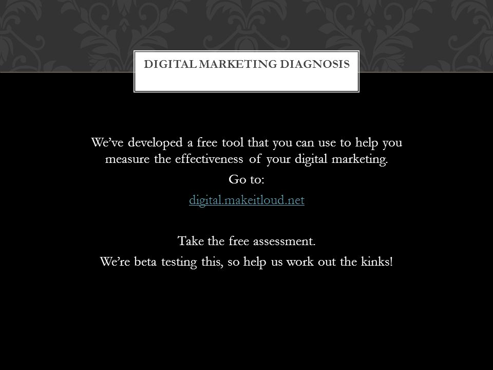 DIGITAL MARKETING DIAGNOSIS We've developed a free tool that you can use to help you measure the effectiveness of your digital marketing.