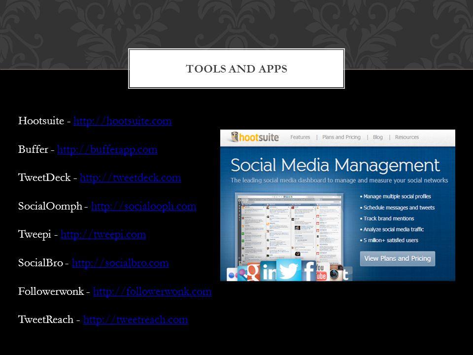 TOOLS AND APPS Hootsuite - http://hootsuite.com Buffer - http://bufferapp.com TweetDeck - http://tweetdeck.com SocialOomph - http://socialooph.com Tweepi - http://tweepi.com SocialBro - http://socialbro.com Followerwonk - http://followerwonk.com TweetReach - http://tweetreach.com
