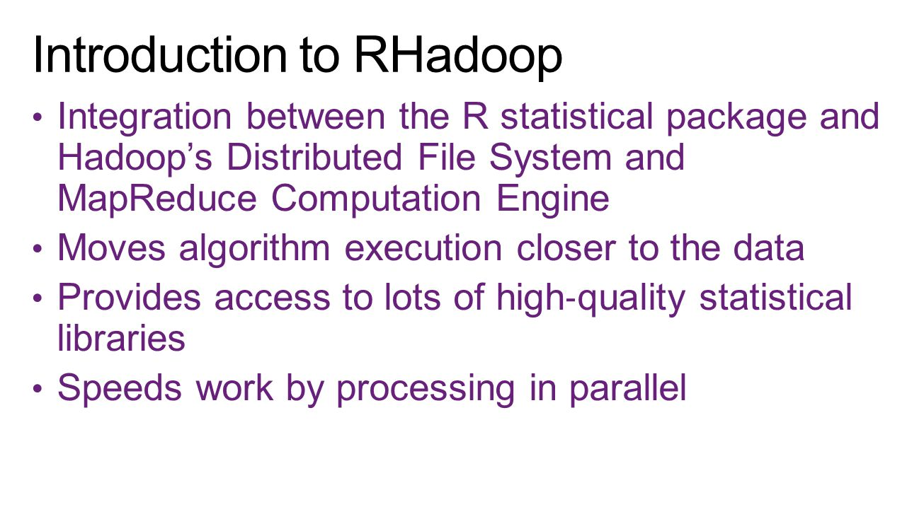 Integration between the R statistical package and Hadoop's Distributed File System and MapReduce Computation Engine Moves algorithm execution closer t
