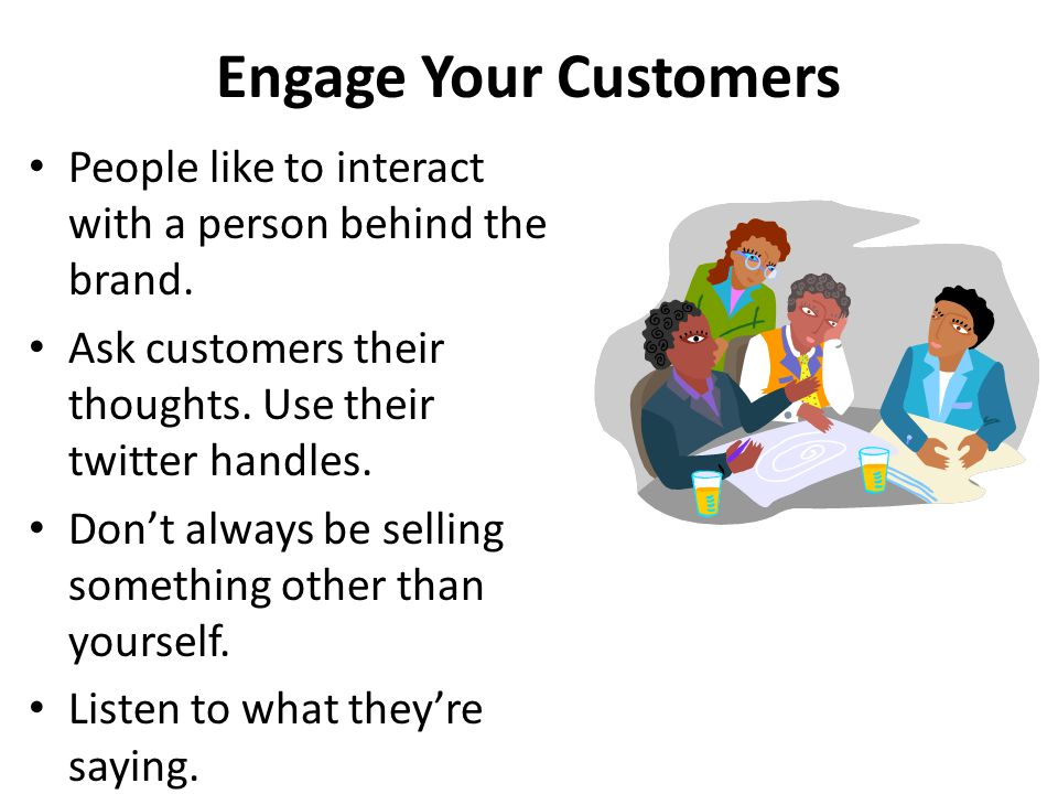 Engage Your Customers People like to interact with a person behind the brand. Ask customers their thoughts. Use their twitter handles. Don't always be