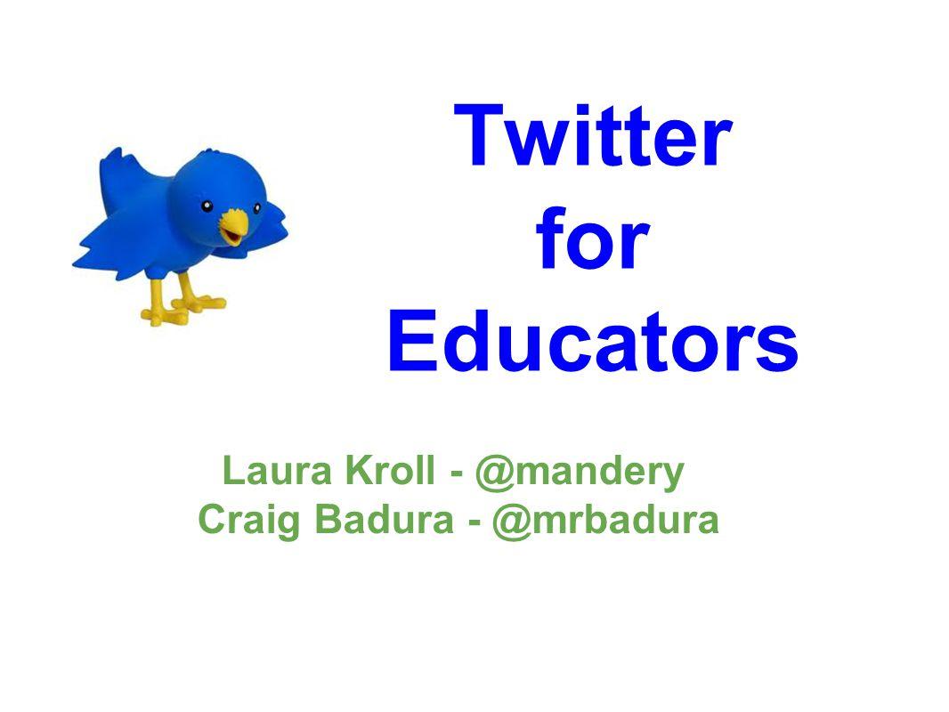 Twitter for Educators Laura Kroll - @mandery Craig Badura - @mrbadura