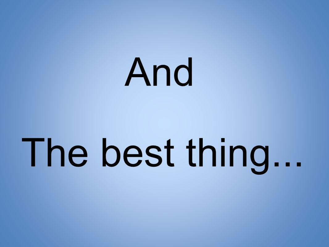 And The best thing...
