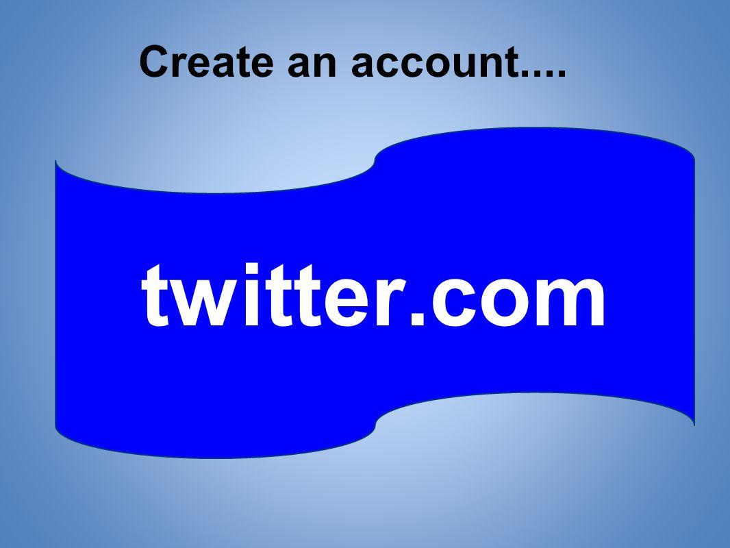 twitter.com Create an account....