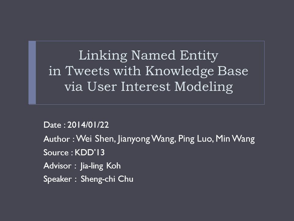 Linking Named Entity in Tweets with Knowledge Base via User Interest Modeling Date : 2014/01/22 Author : Wei Shen, Jianyong Wang, Ping Luo, Min Wang Source : KDD'13 Advisor : Jia-ling Koh Speaker : Sheng-chi Chu