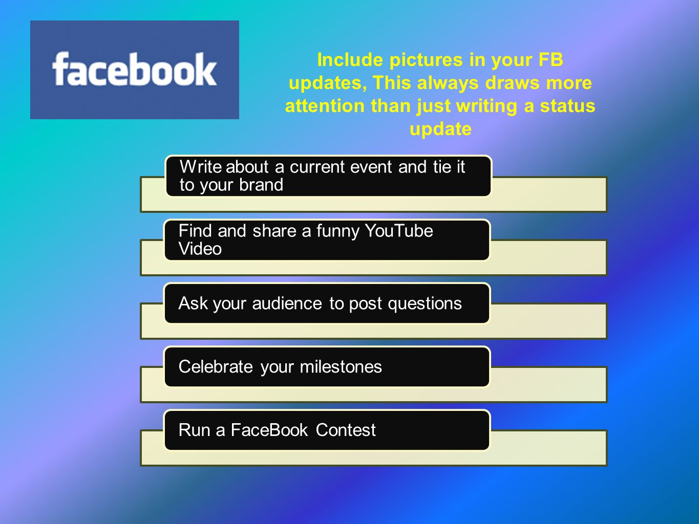 Write about a current event and tie it to your brand Find and share a funny YouTube Video Ask your audience to post questionsCelebrate your milestonesRun a FaceBook Contest Include pictures in your FB updates, This always draws more attention than just writing a status update