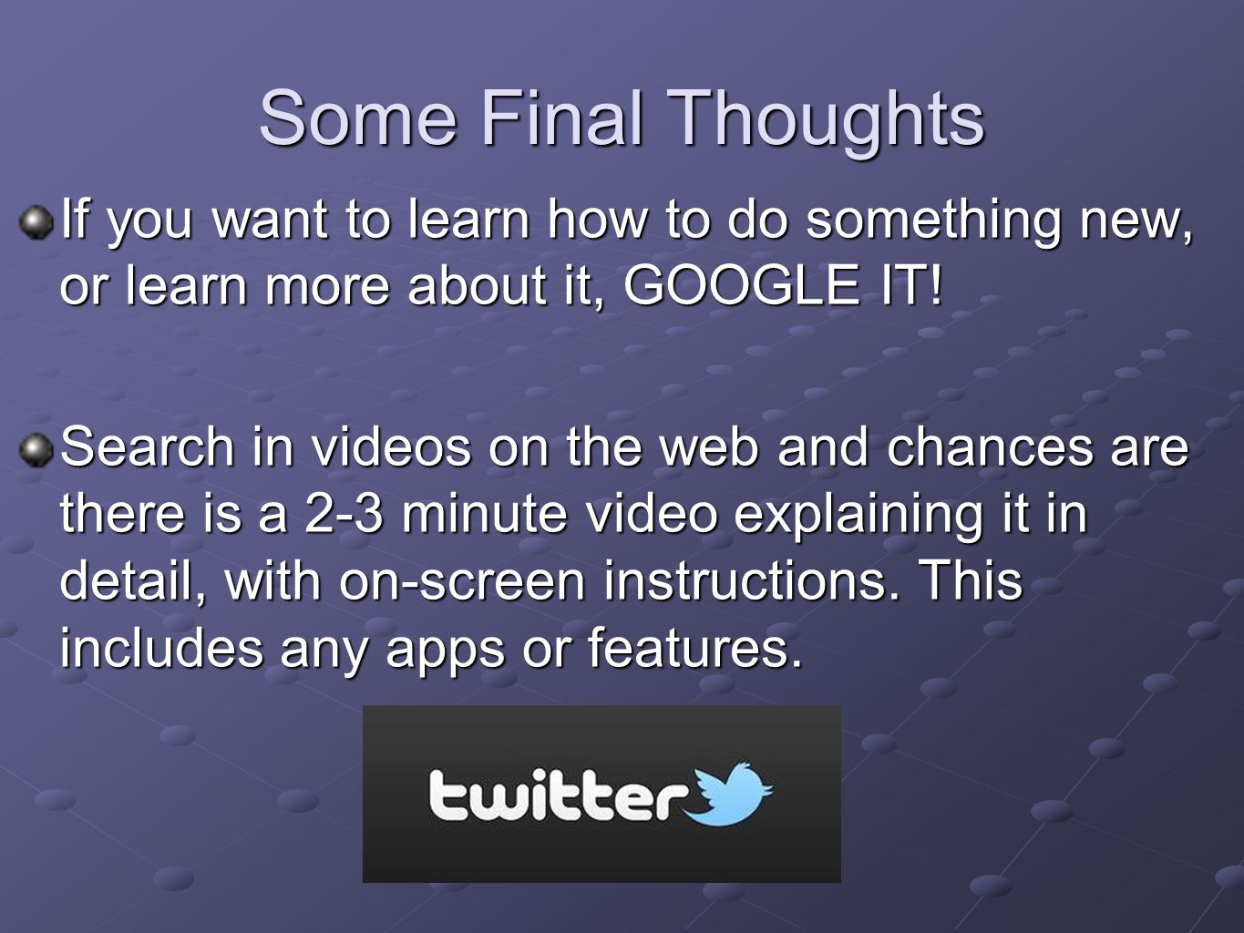 Some Final Thoughts If you want to learn how to do something new, or learn more about it, GOOGLE IT.