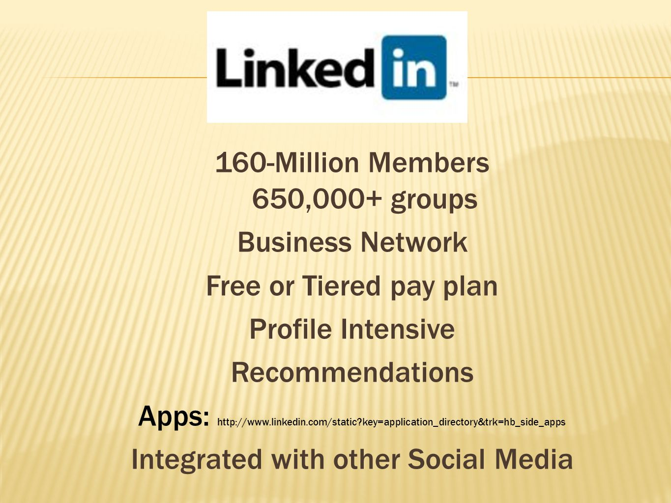 160-Million Members 650,000+ groups Business Network Free or Tiered pay plan Profile Intensive Recommendations Apps: http://www.linkedin.com/static key=application_directory&trk=hb_side_apps Integrated with other Social Media
