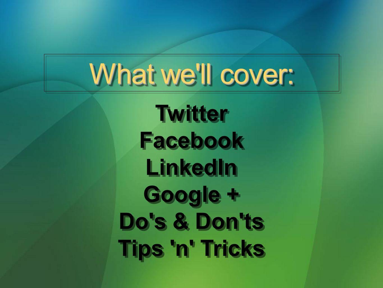 Twitter Facebook LinkedIn Google + Do s & Don ts Tips n Tricks Twitter Facebook LinkedIn Google + Do s & Don ts Tips n Tricks