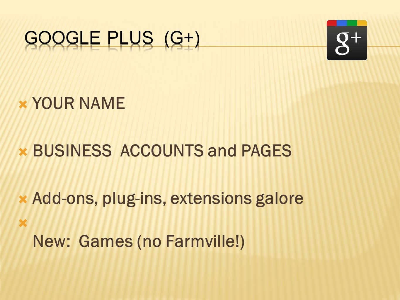  YOUR NAME  BUSINESS ACCOUNTS and PAGES  Add-ons, plug-ins, extensions galore  New: Games (no Farmville!)