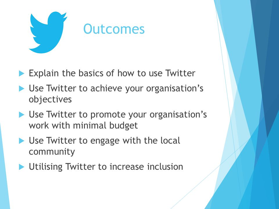 Outcomes  Explain the basics of how to use Twitter  Use Twitter to achieve your organisation's objectives  Use Twitter to promote your organisation