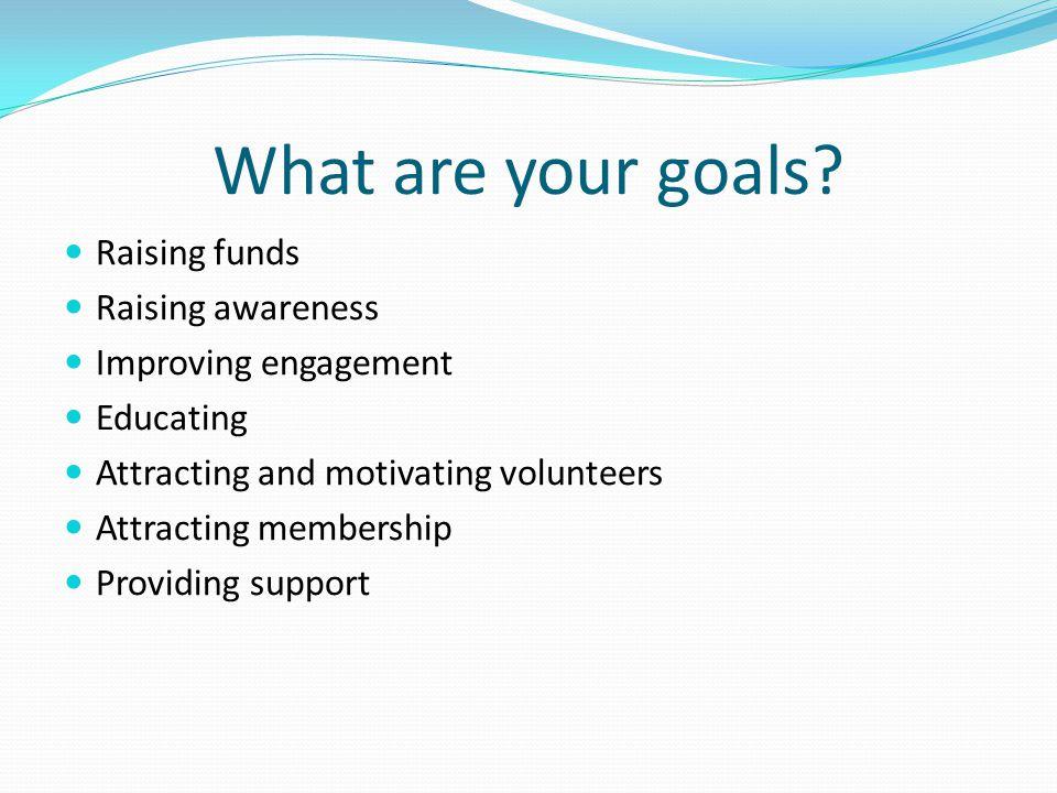 What are your goals? Raising funds Raising awareness Improving engagement Educating Attracting and motivating volunteers Attracting membership Providi