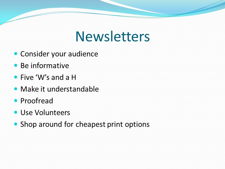 Newsletters Consider your audience Be informative Five 'W's and a H Make it understandable Proofread Use Volunteers Shop around for cheapest print opt