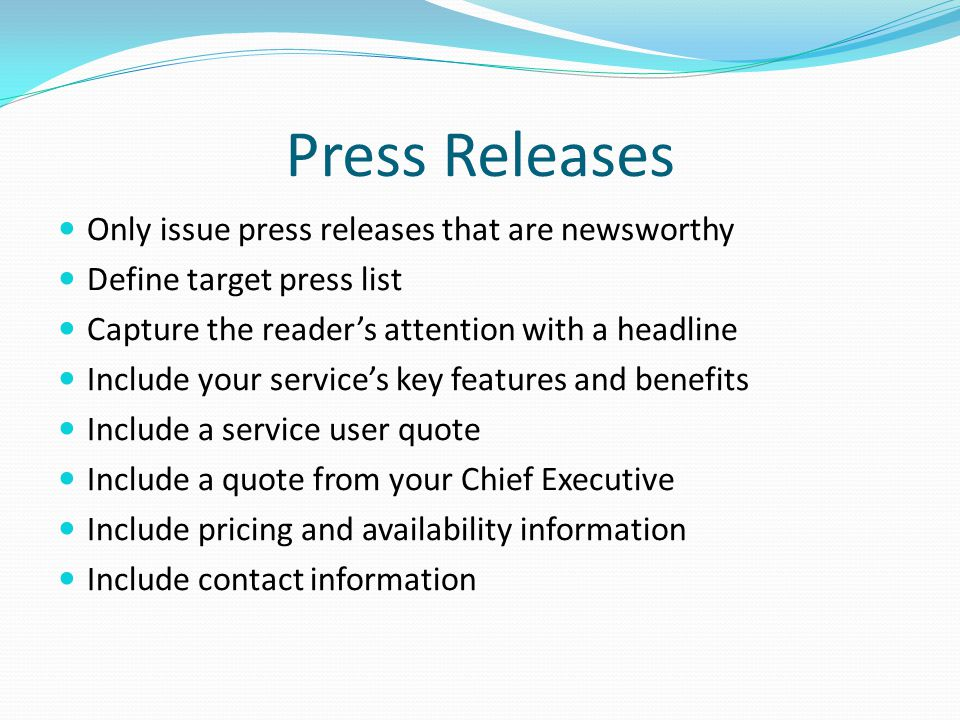 Press Releases Only issue press releases that are newsworthy Define target press list Capture the reader's attention with a headline Include your serv