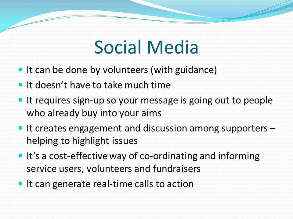 Social Media It can be done by volunteers (with guidance) It doesn't have to take much time It requires sign-up so your message is going out to people