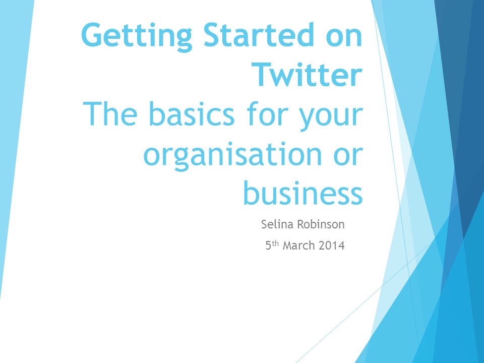 Getting Started on Twitter The basics for your organisation or business Selina Robinson 5 th March 2014