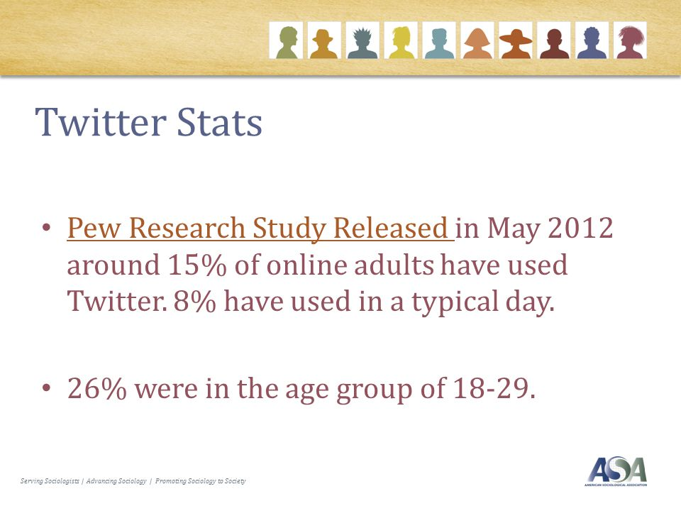 Serving Sociologists | Advancing Sociology | Promoting Sociology to Society Twitter Stats Pew Research Study Released in May 2012 around 15% of online adults have used Twitter.
