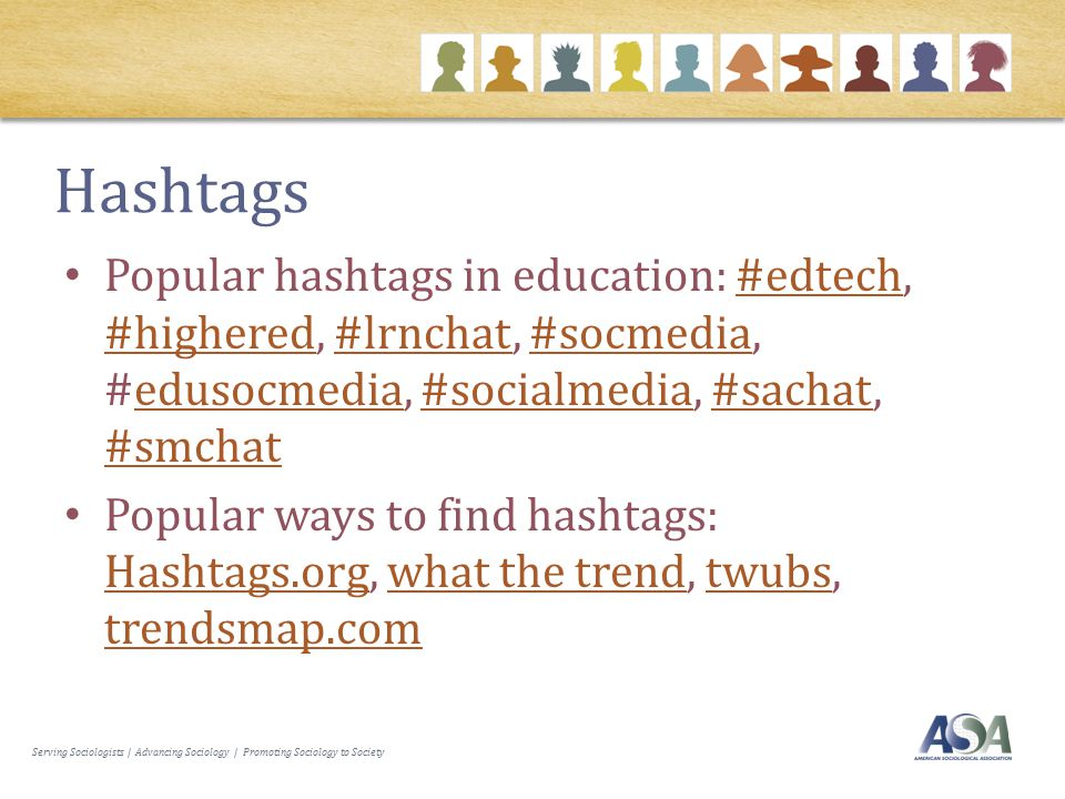 Serving Sociologists | Advancing Sociology | Promoting Sociology to Society Hashtags Popular hashtags in education: #edtech, #highered, #lrnchat, #socmedia, #edusocmedia, #socialmedia, #sachat, #smchat#edtech #highered#lrnchat#socmediaedusocmedia#socialmedia#sachat #smchat Popular ways to find hashtags: Hashtags.org, what the trend, twubs, trendsmap.com Hashtags.orgwhat the trendtwubs trendsmap.com
