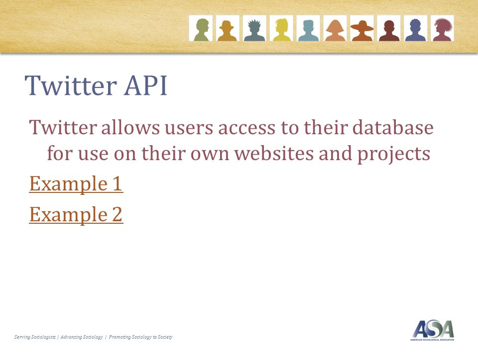 Serving Sociologists | Advancing Sociology | Promoting Sociology to Society Twitter API Twitter allows users access to their database for use on their own websites and projects Example 1 Example 2