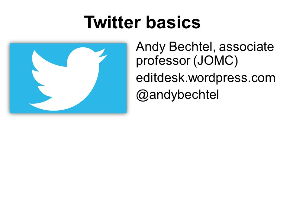 Twitter basics Andy Bechtel, associate professor (JOMC) editdesk.wordpress.com @andybechtel
