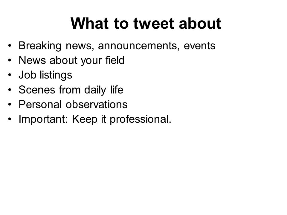 What to tweet about Breaking news, announcements, events News about your field Job listings Scenes from daily life Personal observations Important: Keep it professional.