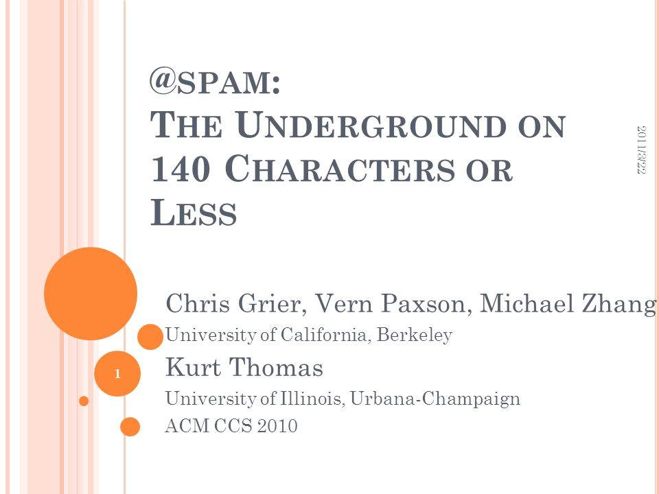 @ SPAM : T HE U NDERGROUND ON 140 C HARACTERS OR L ESS Chris Grier, Vern Paxson, Michael Zhang University of California, Berkeley Kurt Thomas University of Illinois, Urbana-Champaign ACM CCS 2010 2011/3/22 1