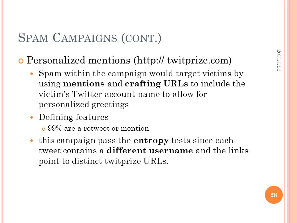 S PAM C AMPAIGNS ( CONT.) Personalized mentions (http:// twitprize.com) Spam within the campaign would target victims by using mentions and crafting URLs to include the victim's Twitter account name to allow for personalized greetings Defining features 99% are a retweet or mention this campaign pass the entropy tests since each tweet contains a different username and the links point to distinct twitprize URLs.
