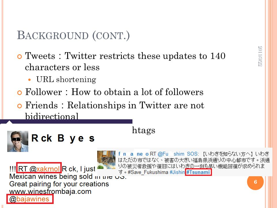 B ACKGROUND ( CONT.) Tweets : Twitter restricts these updates to 140 characters or less URL shortening Follower : How to obtain a lot of followers Friends : Relationships in Twitter are not bidirectional Mentions, Retweets, Hashtags 2011/3/22 6