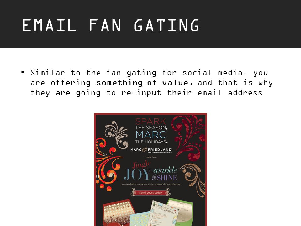 EMAIL FAN GATING  Similar to the fan gating for social media, you are offering something of value, and that is why they are going to re-input their email address