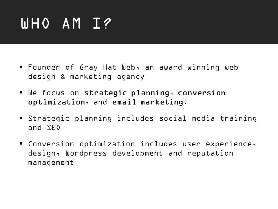 WHO AM I?  Founder of Gray Hat Web, an award winning web design & marketing agency  We focus on strategic planning, conversion optimization, and ema