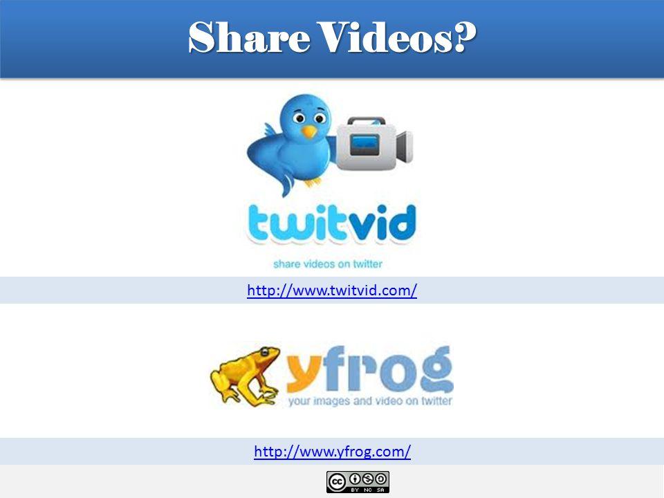Share Videos? http://www.twitvid.com/ http://www.yfrog.com/