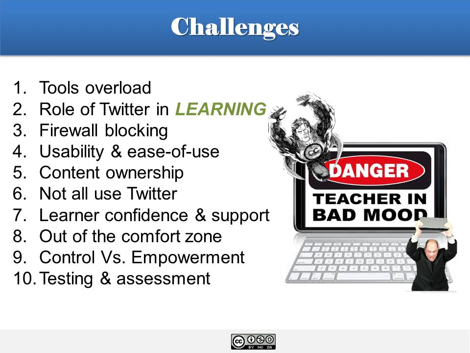 1.Tools overload 2.Role of Twitter in LEARNING 3.Firewall blocking 4.Usability & ease-of-use 5.Content ownership 6.Not all use Twitter 7.Learner confidence & support 8.Out of the comfort zone 9.Control Vs.