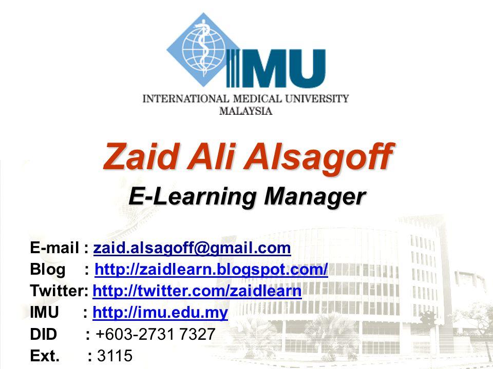 Zaid Ali Alsagoff E-Learning Manager E-mail : zaid.alsagoff@gmail.com Blog : http://zaidlearn.blogspot.com/ http://zaidlearn.blogspot.com/ Twitter: http://twitter.com/zaidlearnhttp://twitter.com/zaidlearn IMU : http://imu.edu.myhttp://imu.edu.my DID : +603-2731 7327 Ext.