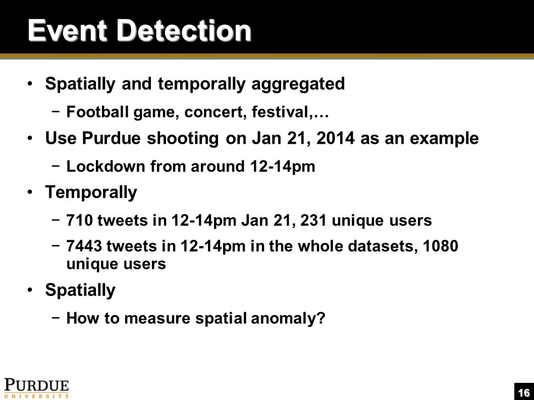 16 Event Detection Spatially and temporally aggregated −Football game, concert, festival,… Use Purdue shooting on Jan 21, 2014 as an example −Lockdown from around 12-14pm Temporally −710 tweets in 12-14pm Jan 21, 231 unique users −7443 tweets in 12-14pm in the whole datasets, 1080 unique users Spatially −How to measure spatial anomaly